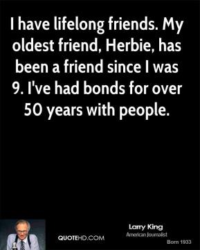 Larry King - I have lifelong friends. My oldest friend, Herbie, has been a friend since I was 9. I've had bonds for over 50 years with people.