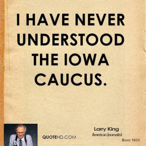 Larry King - I have never understood the Iowa caucus.