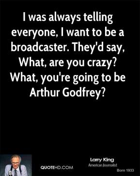 Larry King - I was always telling everyone, I want to be a broadcaster. They'd say, What, are you crazy? What, you're going to be Arthur Godfrey?