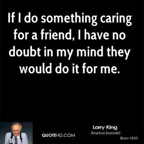 If I do something caring for a friend, I have no doubt in my mind they would do it for me.