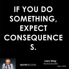 If you do something, expect consequences.