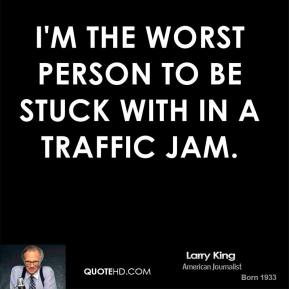 Larry King - I'm the worst person to be stuck with in a traffic jam.