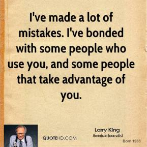 Larry King - I've made a lot of mistakes. I've bonded with some people who use you, and some people that take advantage of you.