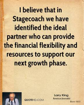 Larry King  - I believe that in Stagecoach we have identified the ideal partner who can provide the financial flexibility and resources to support our next growth phase.