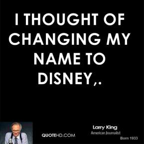 Larry King  - I thought of changing my name to Disney.