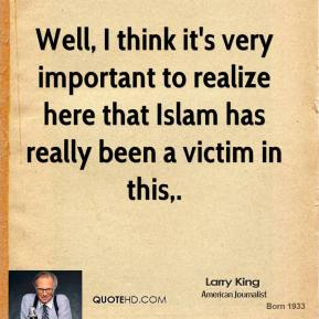Larry King  - Well, I think it's very important to realize here that Islam has really been a victim in this.