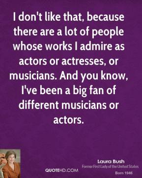 Laura Bush - I don't like that, because there are a lot of people whose works I admire as actors or actresses, or musicians. And you know, I've been a big fan of different musicians or actors.
