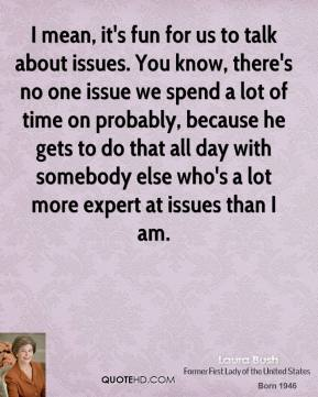 I mean, it's fun for us to talk about issues. You know, there's no one issue we spend a lot of time on probably, because he gets to do that all day with somebody else who's a lot more expert at issues than I am.