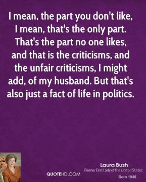 I mean, the part you don't like, I mean, that's the only part. That's the part no one likes, and that is the criticisms, and the unfair criticisms, I might add, of my husband. But that's also just a fact of life in politics.
