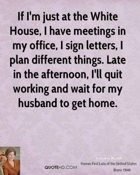 Laura Bush - If I'm just at the White House, I have meetings in my office, I sign letters, I plan different things. Late in the afternoon, I'll quit working and wait for my husband to get home.