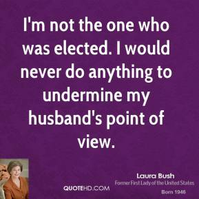 I'm not the one who was elected. I would never do anything to undermine my husband's point of view.