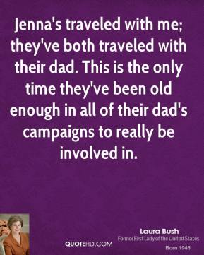 Laura Bush - Jenna's traveled with me; they've both traveled with their dad. This is the only time they've been old enough in all of their dad's campaigns to really be involved in.