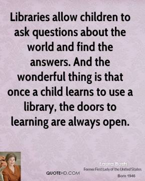 Laura Bush - Libraries allow children to ask questions about the world and find the answers. And the wonderful thing is that once a child learns to use a library, the doors to learning are always open.