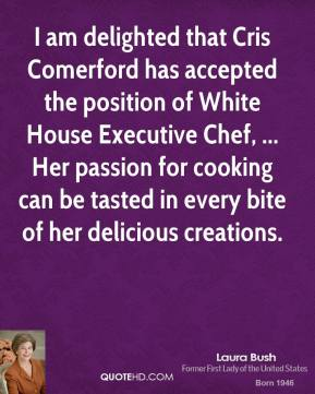I am delighted that Cris Comerford has accepted the position of White House Executive Chef, ... Her passion for cooking can be tasted in every bite of her delicious creations.