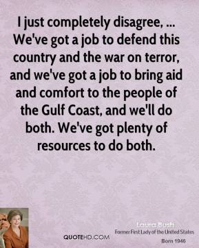 Laura Bush  - I just completely disagree, ... We've got a job to defend this country and the war on terror, and we've got a job to bring aid and comfort to the people of the Gulf Coast, and we'll do both. We've got plenty of resources to do both.