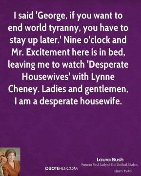 I said 'George, if you want to end world tyranny, you have to stay up later.' Nine o'clock and Mr. Excitement here is in bed, leaving me to watch 'Desperate Housewives' with Lynne Cheney. Ladies and gentlemen, I am a desperate housewife.