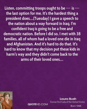 Listen, committing troops ought to be — is — the last option for me. It's the hardest thing a president does....(Tuesday) I gave a speech to the nation about a way forward in Iraq. I'm confident Iraq is going to be a free and democratic nation. Before I did so, I met with 38 families, all of whom had a loved one die in Iraq and Afghanistan. And it's hard to do that. It's hard to know that my decision put these kids in harm's way and they didn't come back to the arms of their loved ones....