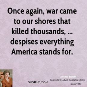 Laura Bush  - Once again, war came to our shores that killed thousands, ... despises everything America stands for.