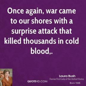 Laura Bush  - Once again, war came to our shores with a surprise attack that killed thousands in cold blood.