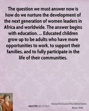 Laura Bush  - The question we must answer now is how do we nurture the development of the next generation of women leaders in Africa and worldwide. The answer begins with education. ... Educated children grow up to be adults who have more opportunities to work, to support their families, and to fully participate in the life of their communities.