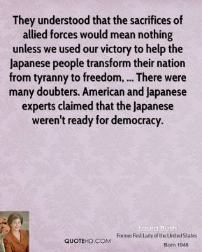 Laura Bush  - They understood that the sacrifices of allied forces would mean nothing unless we used our victory to help the Japanese people transform their nation from tyranny to freedom, ... There were many doubters. American and Japanese experts claimed that the Japanese weren't ready for democracy.