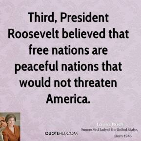 Laura Bush  - Third, President Roosevelt believed that free nations are peaceful nations that would not threaten America.