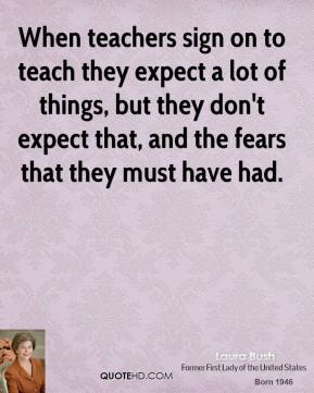 Laura Bush  - When teachers sign on to teach they expect a lot of things, but they don't expect that, and the fears that they must have had.