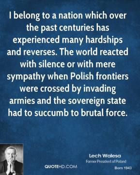 Lech Walesa - I belong to a nation which over the past centuries has experienced many hardships and reverses. The world reacted with silence or with mere sympathy when Polish frontiers were crossed by invading armies and the sovereign state had to succumb to brutal force.