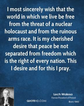I most sincerely wish that the world in which we live be free from the threat of a nuclear holocaust and from the ruinous arms race. It is my cherished desire that peace be not separated from freedom which is the right of every nation. This I desire and for this I pray.