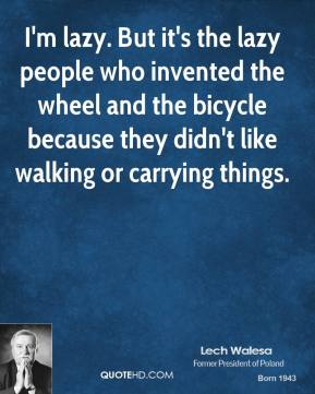 I'm lazy. But it's the lazy people who invented the wheel and the bicycle because they didn't like walking or carrying things.