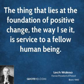 Lech Walesa - The thing that lies at the foundation of positive change, the way I se it, is service to a fellow human being.
