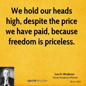 Lech Walesa - We hold our heads high, despite the price we have paid, because freedom is priceless.
