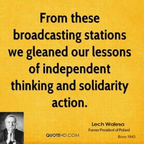 Lech Walesa  - From these broadcasting stations we gleaned our lessons of independent thinking and solidarity action.