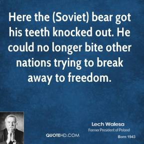 Lech Walesa  - Here the (Soviet) bear got his teeth knocked out. He could no longer bite other nations trying to break away to freedom.
