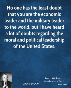 Lech Walesa  - No one has the least doubt that you are the economic leader and the military leader to the world, but I have heard a lot of doubts regarding the moral and political leadership of the United States.