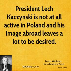 Lech Walesa  - President Lech Kaczynski is not at all active in Poland and his image abroad leaves a lot to be desired.