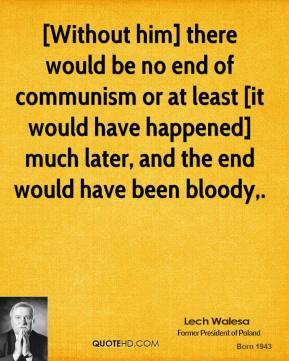 Lech Walesa  - [Without him] there would be no end of communism or at least [it would have happened] much later, and the end would have been bloody.