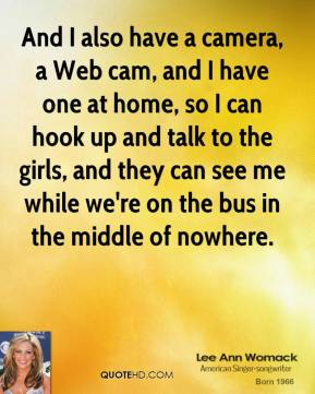 Lee Ann Womack - And I also have a camera, a Web cam, and I have one at home, so I can hook up and talk to the girls, and they can see me while we're on the bus in the middle of nowhere.