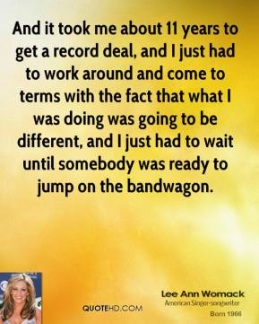 And it took me about 11 years to get a record deal, and I just had to work around and come to terms with the fact that what I was doing was going to be different, and I just had to wait until somebody was ready to jump on the bandwagon.