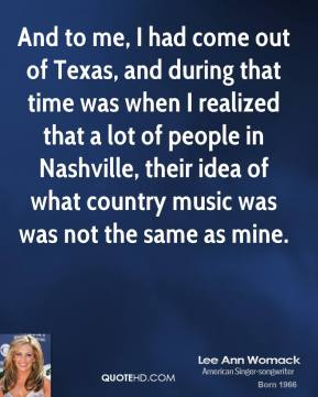 And to me, I had come out of Texas, and during that time was when I realized that a lot of people in Nashville, their idea of what country music was was not the same as mine.