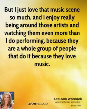 Lee Ann Womack - But I just love that music scene so much, and I enjoy really being around those artists and watching them even more than I do performing, because they are a whole group of people that do it because they love music.