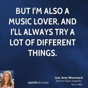 But I'm also a music lover, and I'll always try a lot of different things.