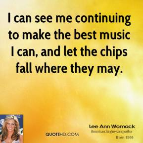 I can see me continuing to make the best music I can, and let the chips fall where they may.
