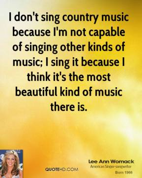 I don't sing country music because I'm not capable of singing other kinds of music; I sing it because I think it's the most beautiful kind of music there is.