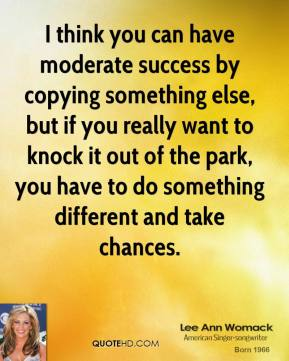 Lee Ann Womack - I think you can have moderate success by copying something else, but if you really want to knock it out of the park, you have to do something different and take chances.