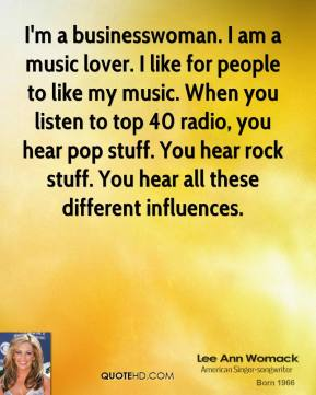 Lee Ann Womack - I'm a businesswoman. I am a music lover. I like for people to like my music. When you listen to top 40 radio, you hear pop stuff. You hear rock stuff. You hear all these different influences.