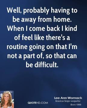 Lee Ann Womack - Well, probably having to be away from home. When I come back I kind of feel like there's a routine going on that I'm not a part of, so that can be difficult.