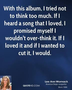 Lee Ann Womack - With this album, I tried not to think too much. If I heard a song that I loved, I promised myself I wouldn't over-think it. If I loved it and if I wanted to cut it, I would.