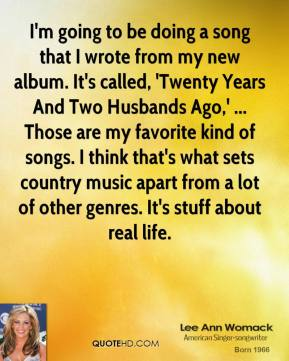 Lee Ann Womack  - I'm going to be doing a song that I wrote from my new album. It's called, 'Twenty Years And Two Husbands Ago,' ... Those are my favorite kind of songs. I think that's what sets country music apart from a lot of other genres. It's stuff about real life.