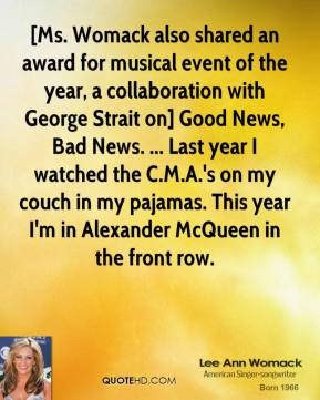 Lee Ann Womack  - [Ms. Womack also shared an award for musical event of the year, a collaboration with George Strait on] Good News, Bad News. ... Last year I watched the C.M.A.'s on my couch in my pajamas. This year I'm in Alexander McQueen in the front row.